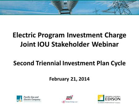 Electric Program Investment Charge Joint IOU Stakeholder Webinar Second Triennial Investment Plan Cycle February 21, 2014.