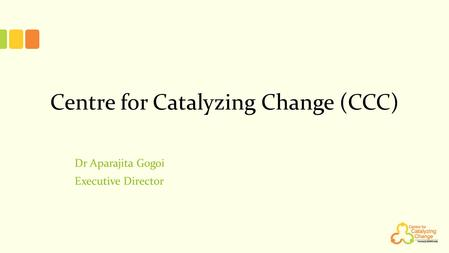 Centre for Catalyzing Change (CCC) Dr Aparajita Gogoi Executive Director.