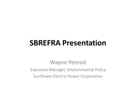 SBREFRA Presentation Wayne Penrod Executive Manager, Environmental Policy Sunflower Electric Power Corporation.