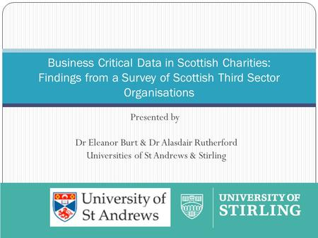 Presented by Dr Eleanor Burt & Dr Alasdair Rutherford Universities of St Andrews & Stirling Business Critical Data in Scottish Charities: Findings from.