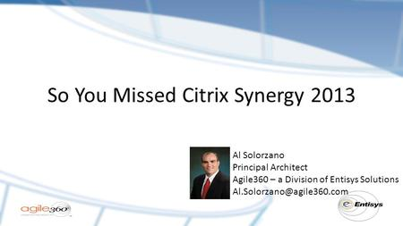 So You Missed Citrix Synergy 2013 Al Solorzano Principal Architect Agile360 – a Division of Entisys Solutions
