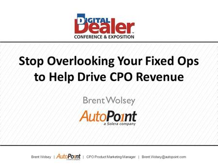 Brent Wolsey | | CPO Product Marketing Manager | Stop Overlooking Your Fixed Ops to Help Drive CPO Revenue Brent Wolsey.