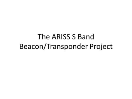 The ARISS S Band Beacon/Transponder Project. S Band Beacon There is a new S Band beacon and transponder being planned for the ISS-Ham station. This device.