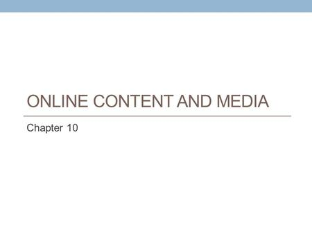 ONLINE CONTENT AND MEDIA Chapter 10. Learning Objectives Identify the major trends in the consumption of media and online content Discuss the concept.