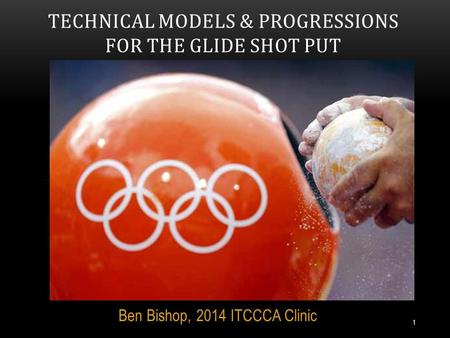 Ben Bishop, 2014 ITCCCA Clinic TECHNICAL MODELS & PROGRESSIONS FOR THE GLIDE SHOT PUT 1.