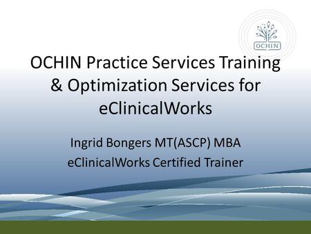 OCHIN Practice Services Training & Optimization Services for eClinicalWorks Ingrid Bongers MT(ASCP) MBA eClinicalWorks Certified Trainer.