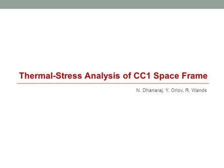 N. Dhanaraj, Y. Orlov, R. Wands Thermal-Stress Analysis of CC1 Space Frame.