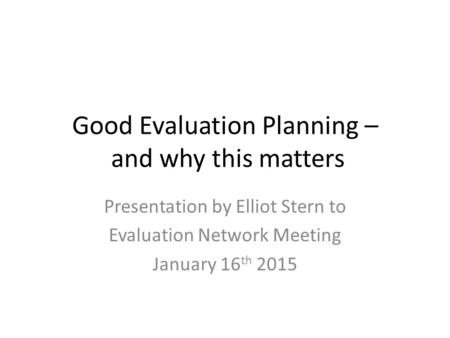 Good Evaluation Planning – and why this matters Presentation by Elliot Stern to Evaluation Network Meeting January 16 th 2015.