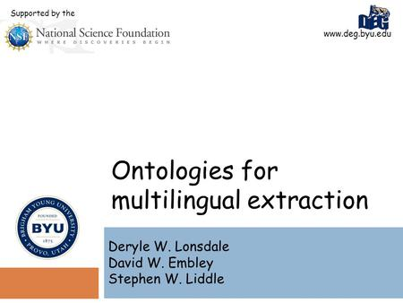 Ontologies for multilingual extraction Deryle W. Lonsdale David W. Embley Stephen W. Liddle www.deg.byu.edu Supported by the.