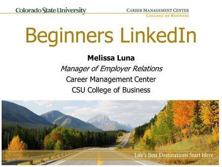 Beginners LinkedIn Melissa Luna Manager of Employer Relations Career Management Center CSU College of Business.