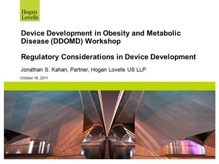 October 18, 2011 Device Development in Obesity and Metabolic Disease (DDOMD) Workshop Regulatory Considerations in Device Development Jonathan S. Kahan,