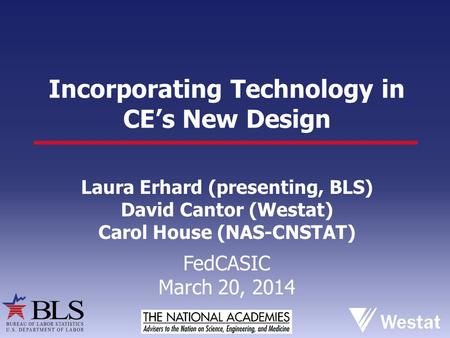 Incorporating Technology in CE's New Design Laura Erhard (presenting, BLS) David Cantor (Westat) Carol House (NAS-CNSTAT) FedCASIC March 20, 2014.