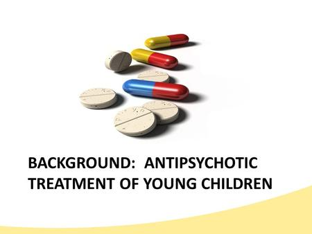 BACKGROUND: ANTIPSYCHOTIC TREATMENT OF YOUNG CHILDREN.