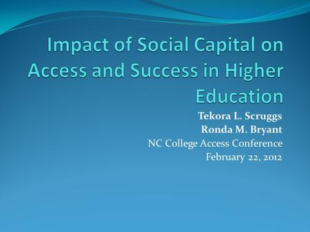 Tekora L. Scruggs Ronda M. Bryant NC College Access Conference February 22, 2012.