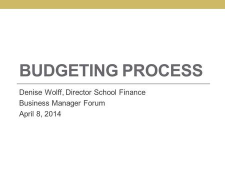BUDGETING PROCESS Denise Wolff, Director School Finance Business Manager Forum April 8, 2014.