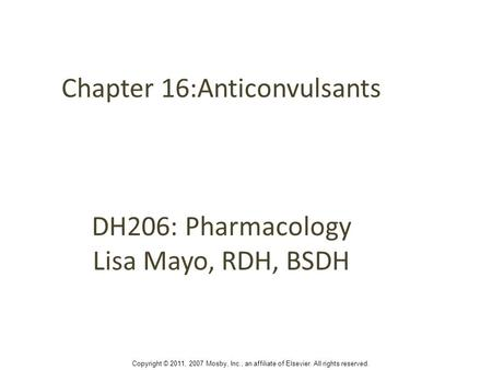 Chapter 16:Anticonvulsants DH206: Pharmacology Lisa Mayo, RDH, BSDH Copyright © 2011, 2007 Mosby, Inc., an affiliate of Elsevier. All rights reserved.