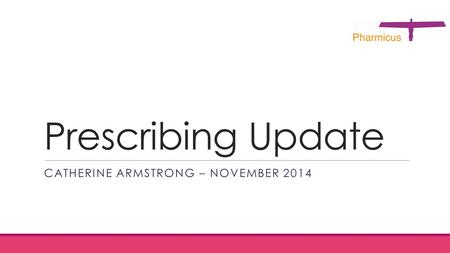 Prescribing Update CATHERINE ARMSTRONG – NOVEMBER 2014.