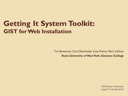 Getting It System Toolkit: GIST for Web Installation Tim Bowersox, Cyril Oberlander, Kate Pitcher, Mark Sullivan State University of New York, Geneseo.