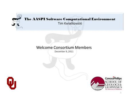 The AASPI Software Computational Environment Tim Kwiatkowski Welcome Consortium Members December 9, 2011 1.