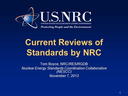 1 Current Reviews of Standards by NRC Tom Boyce, NRC/RES/RGDB Nuclear Energy Standards Coordination Collaborative (NESCC) November 7, 2013.