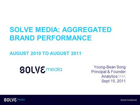 SOLVE MEDIA: AGGREGATED BRAND PERFORMANCE AUGUST 2010 TO AUGUST 2011 Young-Bean Song Principal & Founder AnalyticsDNA Sept 15, 2011 Proprietary & Confidential.