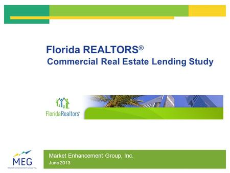 Florida REALTORS ® Commercial Real Estate Lending Study Market Enhancement Group, Inc. June 2013.