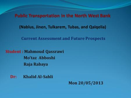 Current Assessment and Future Prospects Student : Mahmoud Qassrawi Mo'taz Abboshi Raja Rabaya Dr: Khalid Al-Sahli Mon 20/05/2013.