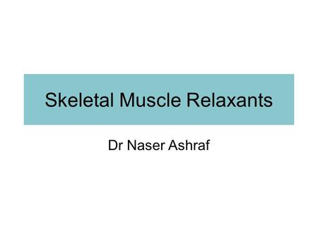 Skeletal Muscle Relaxants Dr Naser Ashraf. Types of skeletal muscle relaxants: 2 groups Neuromuscular blockers Relax normal muscles (surgery and assistance.