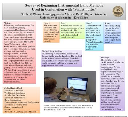 "Survey of Beginning Instrumental Band Methods Used in Conjunction with ""Smartmusic."" Student: Claire Henningsgaard – Advisor: Dr. Phillip A. Ostrander."