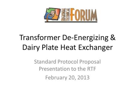 Transformer De-Energizing & Dairy Plate Heat Exchanger Standard Protocol Proposal Presentation to the RTF February 20, 2013.