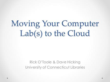 Moving Your Computer Lab(s) to the Cloud Rick O'Toole & Dave Hicking University of Connecticut Libraries.