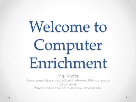 Welcome to Computer Enrichment Mrs. Viator Have parent sheet signed and returned this is a grade. (an easy A) Parent sheet can be found on Edmodo site.