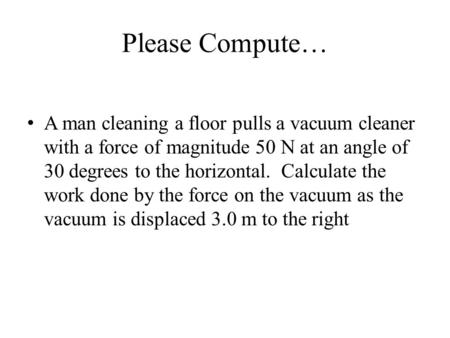 Please Compute… A man cleaning a floor pulls a vacuum cleaner with a force of magnitude 50 N at an angle of 30 degrees to the horizontal. Calculate the.