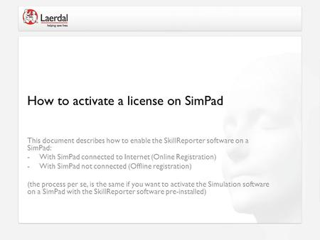 This document describes how to enable the SkillReporter software on a SimPad: -With SimPad connected to Internet (Online Registration) -With SimPad not.