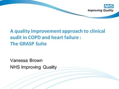 A quality improvement approach to clinical audit in COPD and heart failure : The GRASP Suite Vanessa Brown NHS Improving Quality.