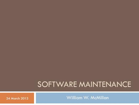 SOFTWARE MAINTENANCE 24 March 2013 William W. McMillan.