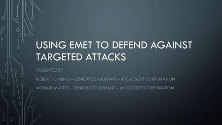 USING EMET TO DEFEND AGAINST TARGETED ATTACKS PRESENTED BY ROBERT HENSING – SENIOR CONSULTANT – MICROSOFT CORPORATION MICHAEL MATTES – SENIOR CONSULTANT.