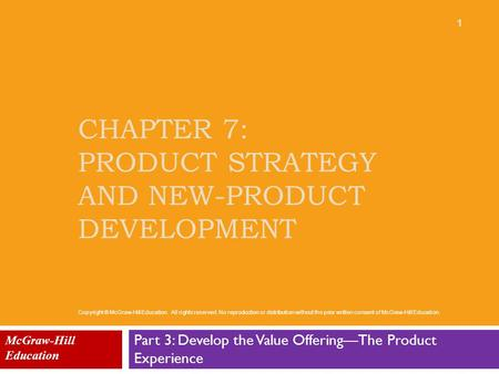 CHAPTER 7: PRODUCT STRATEGY AND NEW-PRODUCT DEVELOPMENT Part 3: Develop the Value Offering—The Product Experience McGraw-Hill Education 1 Copyright © McGraw-Hill.