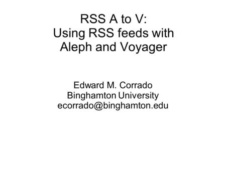 RSS A to V: Using RSS feeds with Aleph and Voyager Edward M. Corrado Binghamton University