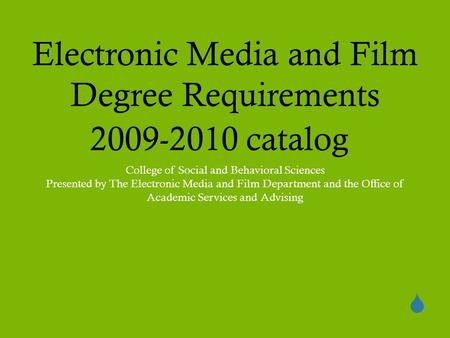  Electronic Media and Film Degree Requirements 2009-2010 catalog College of Social and Behavioral Sciences Presented by The Electronic Media and Film.