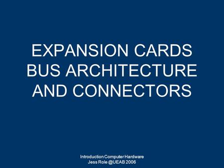 Introduction Computer Hardware Jess 2006 EXPANSION CARDS BUS ARCHITECTURE AND CONNECTORS.