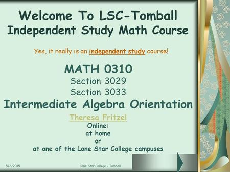 5/2/2015Lone Star College - Tomball Welcome To LSC-Tomball Independent Study Math Course MATH 0310 Section 3029 Section 3033 Intermediate Algebra Orientation.