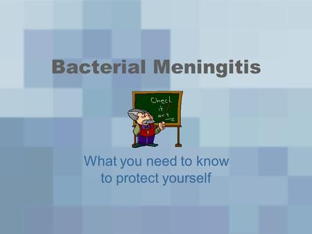Bacterial Meningitis What you need to know to protect yourself.