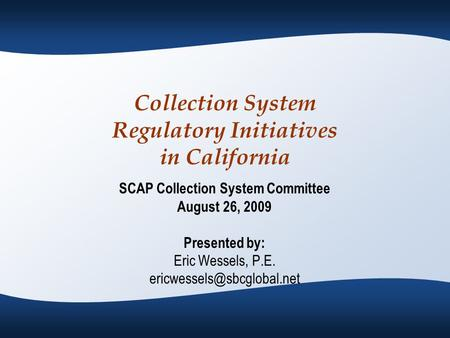 Collection System Regulatory Initiatives in California SCAP Collection System Committee August 26, 2009 Presented by: Eric Wessels, P.E.