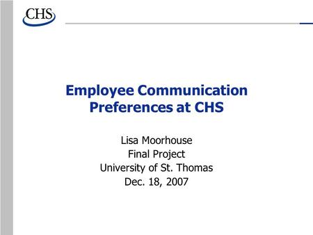Employee Communication Preferences at CHS Lisa Moorhouse Final Project University of St. Thomas Dec. 18, 2007.