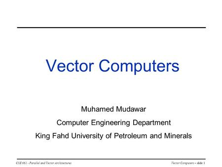 CSE 661 - Parallel and Vector ArchitecturesVector Computers – slide 1 Vector Computers Muhamed Mudawar Computer Engineering Department King Fahd University.