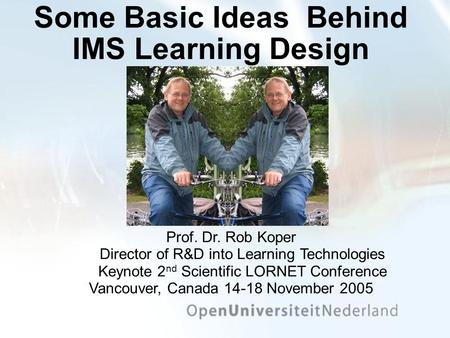 Some Basic Ideas Behind IMS Learning Design Prof. Dr. Rob Koper Director of R&D into Learning Technologies Keynote 2 nd Scientific LORNET Conference Vancouver,