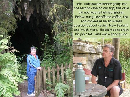 Left: Judy pauses before going into the second cave on our trip; this cave did not require helmet lighting. Below: our guide offered coffee, tea and cookies.
