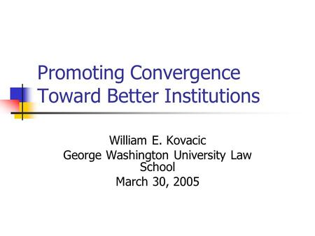 Promoting Convergence Toward Better Institutions William E. Kovacic George Washington University Law School March 30, 2005.