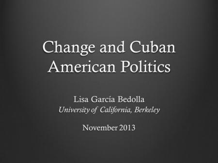 Change and Cuban American Politics Lisa García Bedolla University of California, Berkeley November 2013.